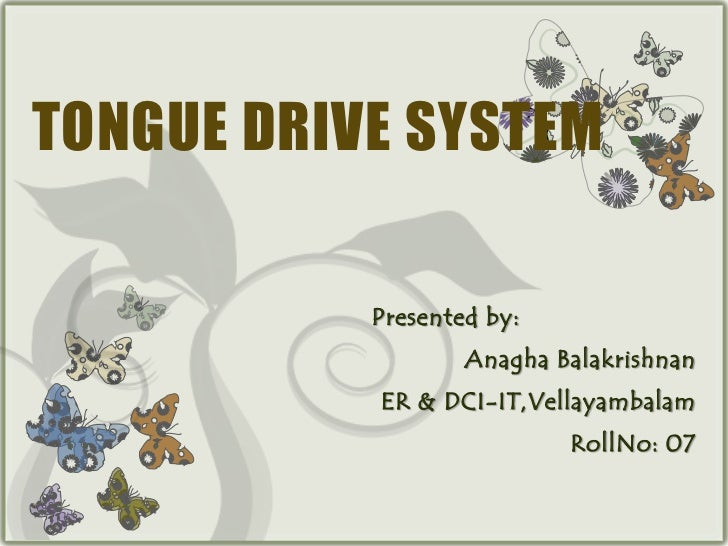 TONGUE DRIVE SYSTEM           Presented by:                   Anagha Balakrishnan           ER & DCI-IT,Vellayambalam     ...