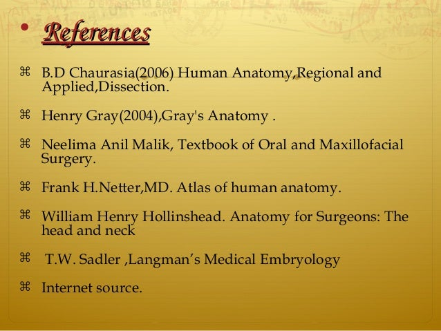 • ReferencesReferences  B.D Chaurasia(2006) Human Anatomy,Regional and Applied,Dissection.  Henry Gray(2004),Gray's Anat...