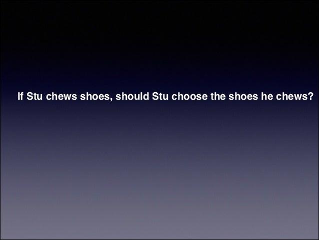 If Stu chews shoes, should Stu choose the shoes he chews?