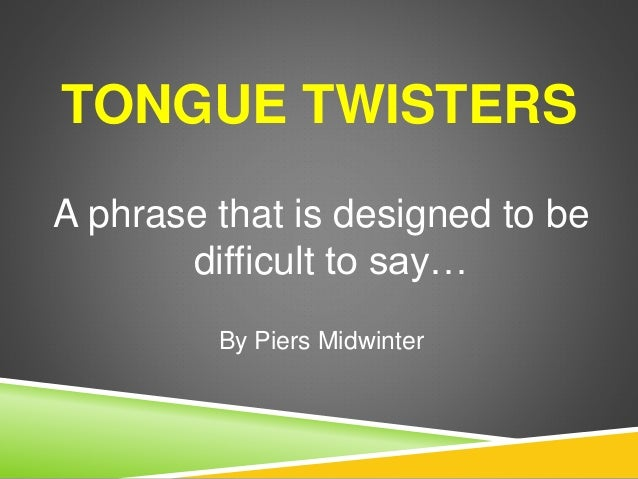 TONGUE TWISTERS A phrase that is designed to be difficult to say… By Piers Midwinter