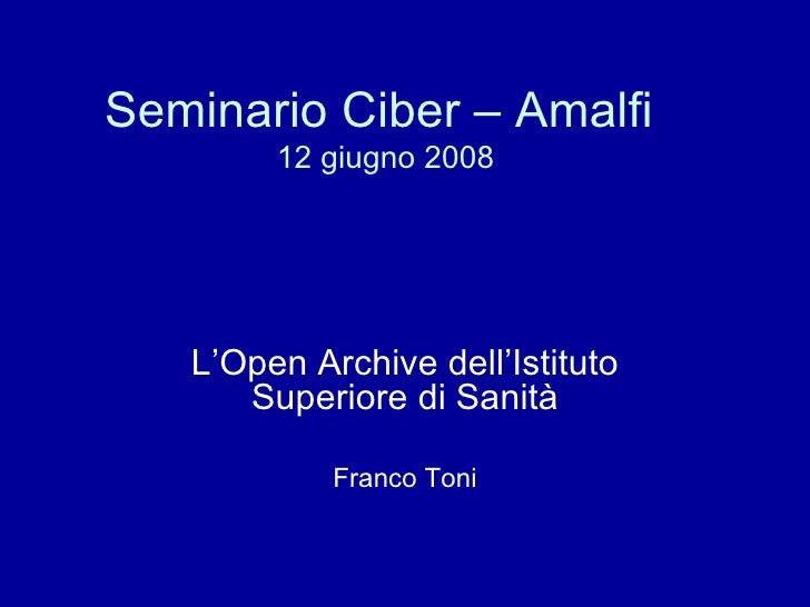Seminario Ciber – Amalfi  12 giugno 2008 L'Open Archive dell'Istituto Superiore di Sanità Franco Toni