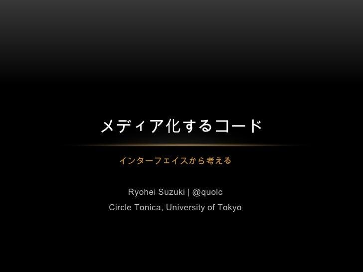 インターフェイスから考える<br />Ryohei Suzuki   @quolc<br />Circle Tonica, University of Tokyo<br />メディア化するコード<br />