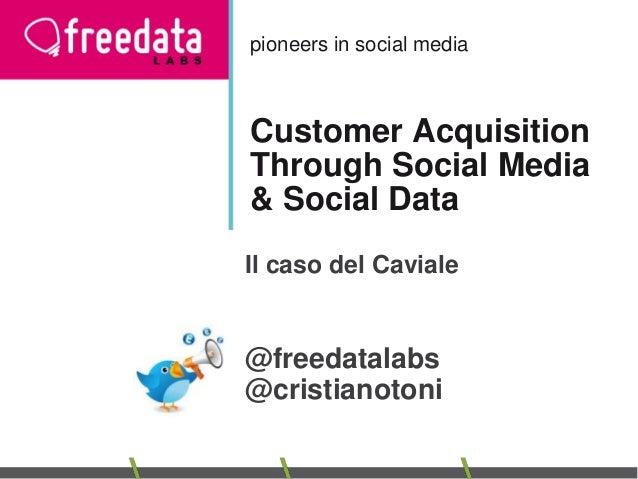 pioneers in social media  Customer Acquisition Through Social Media & Social Data Il caso del Caviale  @freedatalabs @cris...