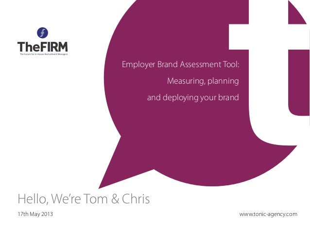 17th May 2013Hello, We're Tom & ChrisEmployer Brand Assessment Tool:Measuring, planningand deploying your brandwww.tonic-a...