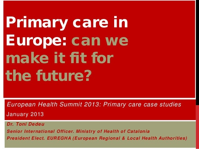 Primary care inEurope: can wemake it fit forthe future?European Health Summit 2013: Primary care case studiesJanuary 2013D...