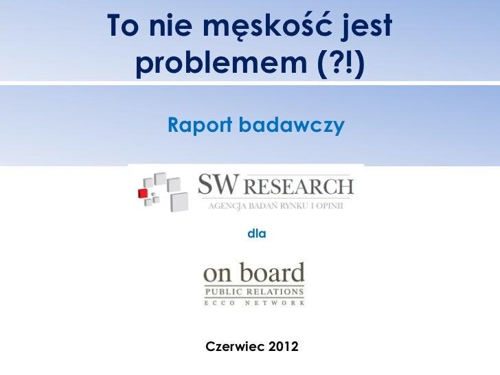 To nie męskość jest  problemem (?!)   Raport badawczy           dla      Czerwiec 2012