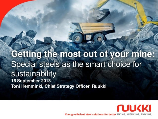 Getting the most out of your mine: Special steels as the smart choice for sustainability 16 September 2013 Toni Hemminki, ...