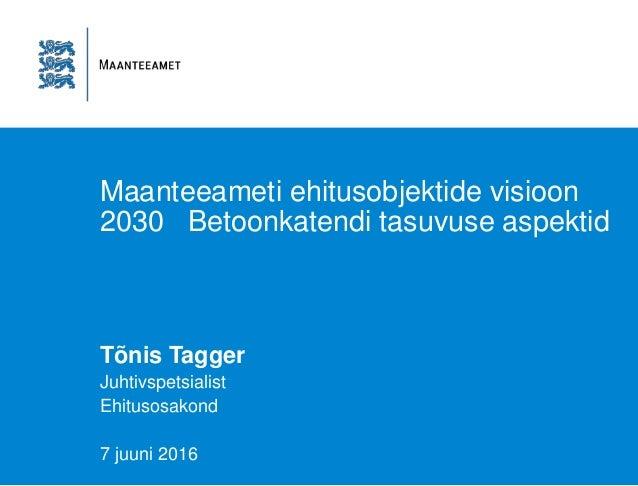 Maanteeameti ehitusobjektide visioon 2030 Betoonkatendi tasuvuse aspektid Tõnis Tagger Juhtivspetsialist Ehitusosakond 7 j...