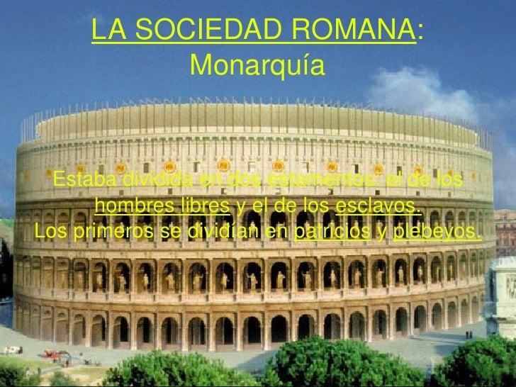 LA SOCIEDAD ROMANA : Monarquía Estaba dividida en dos estamentos: el de los  hombres libres  y el de los  esclavos. Los pr...