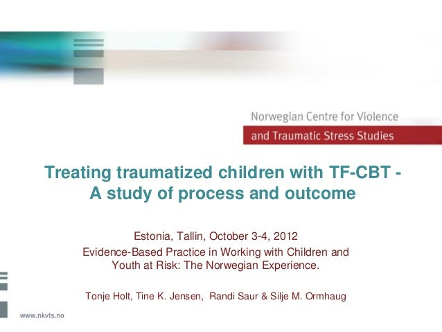 Treating traumatized children with TF-CBT -      A study of process and outcome             Estonia, Tallin, October 3-4, ...