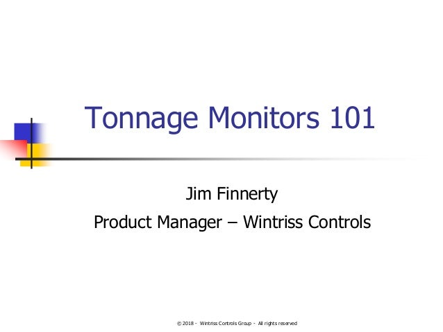 © 2018 - Wintriss Controls Group - All rights reserved Tonnage Monitors 101 Jim Finnerty Product Manager – Wintriss Contro...