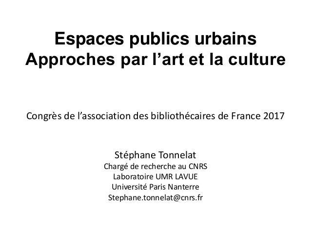 Espaces publics urbains Approches par l'art et la culture Congrès de l'association des bibliothécaires de France 2017 Stép...
