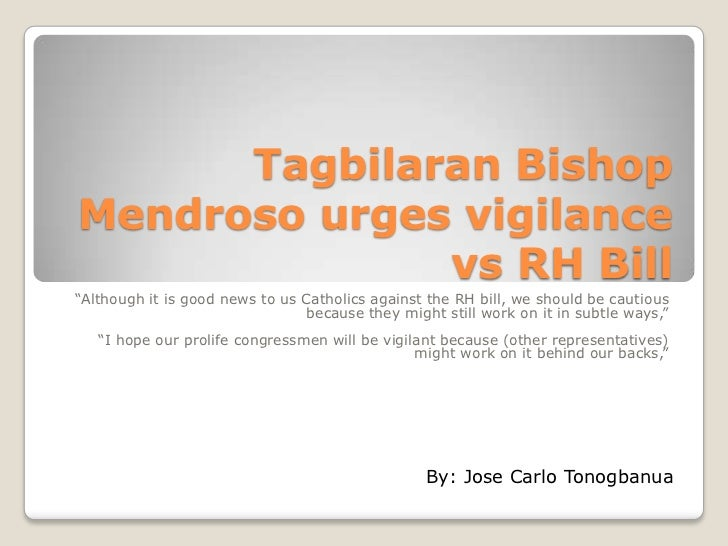 "Tagbilaran BishopMendroso urges vigilance              vs RH Bill""Although it is good news to us Catholics against the RH ..."