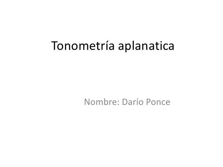 Tonometría aplanatica     Nombre: Darío Ponce
