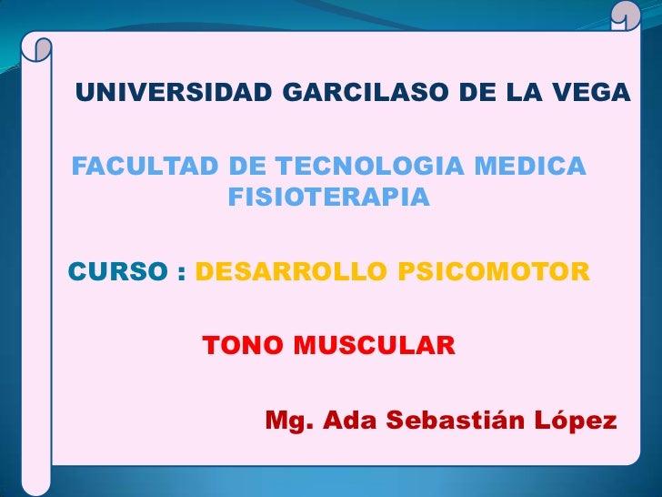 UNIVERSIDAD GARCILASO DE LA VEGAFACULTAD DE TECNOLOGIA MEDICA         FISIOTERAPIACURSO : DESARROLLO PSICOMOTOR       TONO...