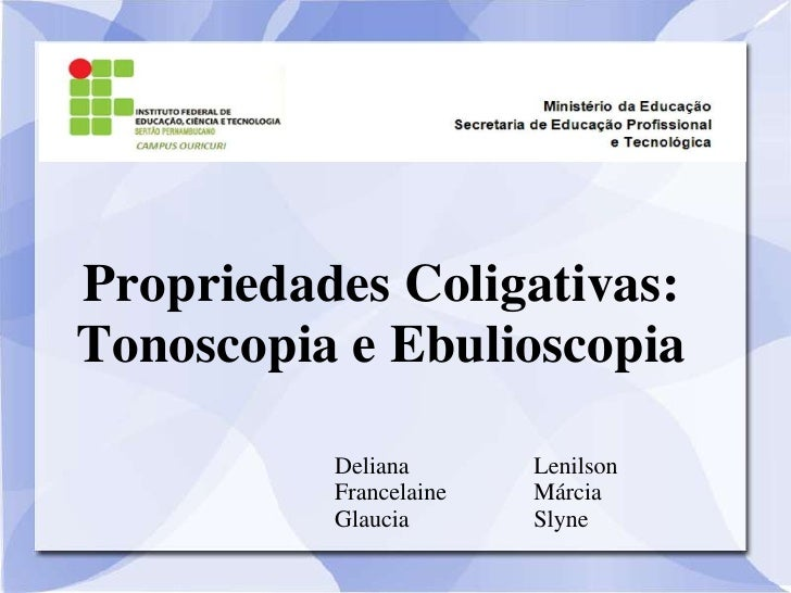 Propriedades Coligativas:Tonoscopia e Ebulioscopia          Deliana       Lenilson          Francelaine   Márcia          ...