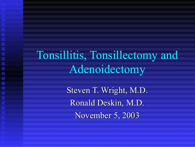 Tonsillitis, Tonsillectomy andAdenoidectomySteven T. Wright, M.D.Steven T. Wright, M.D.Ronald Deskin, M.D.Ronald Deskin, M...