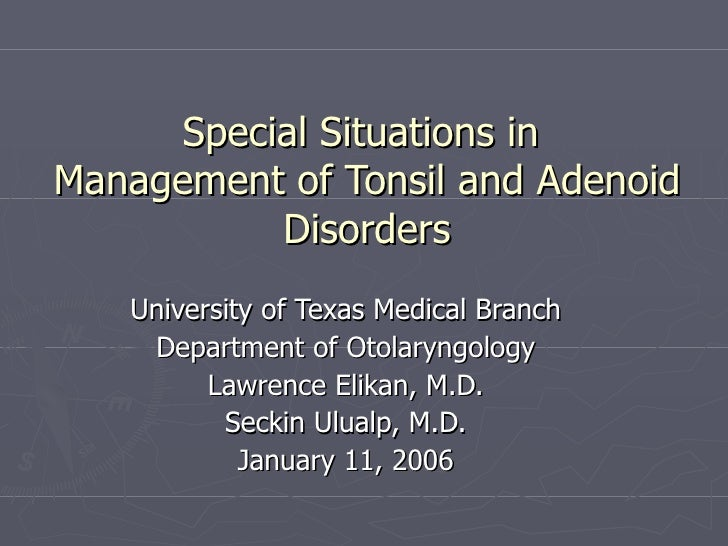 Special Situations in  Management of Tonsil and Adenoid Disorders University of Texas Medical Branch Department of Otolary...