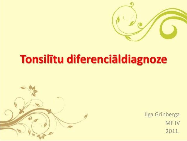 Tonsilītu diferenciāldiagnoze                        Ilga Grīnberga                                 MF IV                 ...