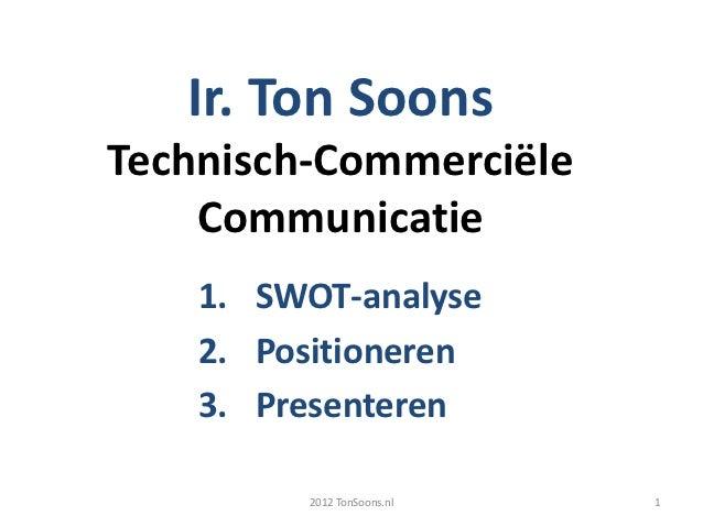 Ir. Ton SoonsTechnisch-Commerciële    Communicatie    1. SWOT-analyse    2. Positioneren    3. Presenteren         2012 To...