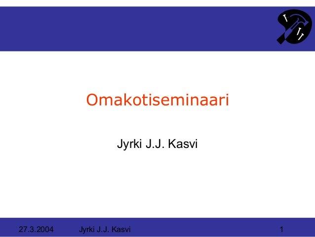 Omakotiseminaari                       Jyrki J.J. Kasvi27.3.2004   Jyrki J.J. Kasvi              1