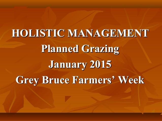 HOLISTIC MANAGEMENTHOLISTIC MANAGEMENT Planned GrazingPlanned Grazing January 2015January 2015 Grey Bruce Farmers' WeekGre...