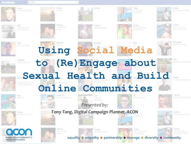 Using Social Mediato (Re)Engage aboutSexual Health and BuildOnline CommunitiesPresented by:Tony Tang, Digital Campaign Pla...