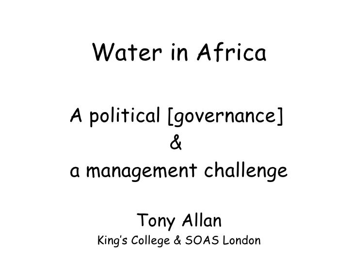 Water in Africa A political [governance]  &  a management challenge Tony Allan King's College & SOAS London