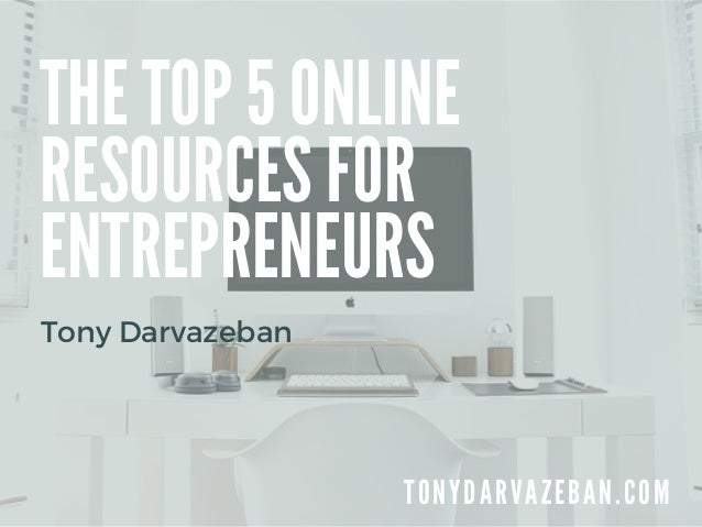 THE TOP 5 ONLINE RESOURCES FOR ENTREPRENEURS T O N Y D A R V A Z E B A N . C O M Tony Darvazeban