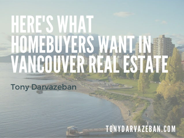 HERE'S WHAT HOMEBUYERS WANT IN VANCOUVER REAL ESTATE T O N Y D A R V A Z E B A N . C O M Tony Darvazeban