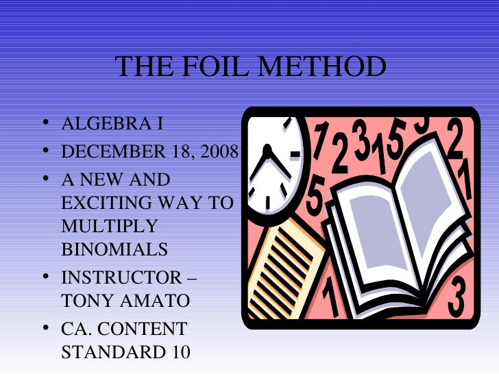 THE FOIL METHOD <ul><li>ALGEBRA I </li></ul><ul><li>DECEMBER 18, 2008 </li></ul><ul><li>A NEW AND EXCITING WAY TO MULTIPLY...
