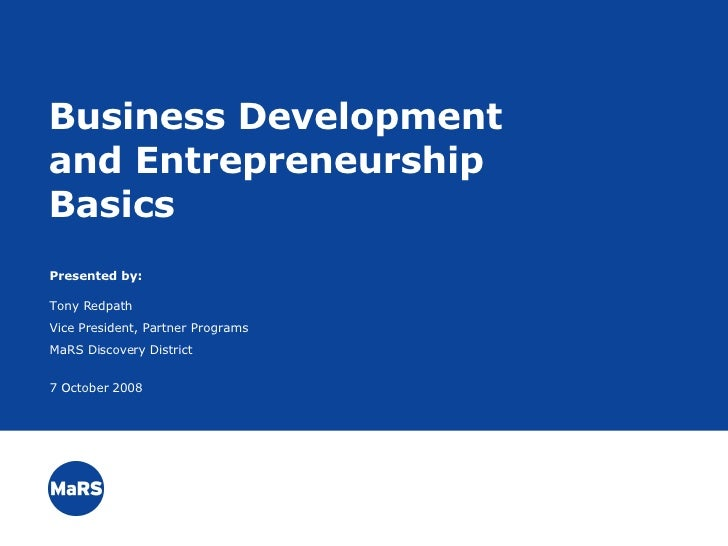 ` Business Development and Entrepreneurship Basics Presented by: Tony Redpath Vice President, Partner Programs MaRS Discov...