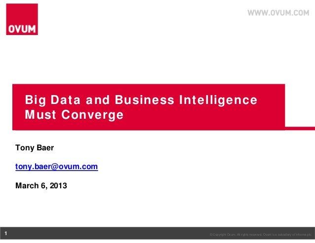 Big Data and Business Intelligence      Must Converge    Tony Baer    tony.baer@ovum.com    March 6, 20131                ...