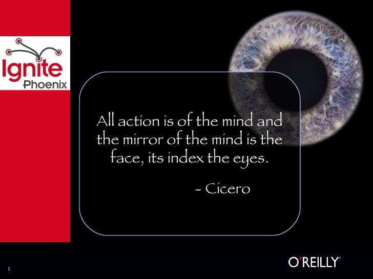 All action is of the mind and the mirror of the mind is the face, its index the eyes. - Cicero