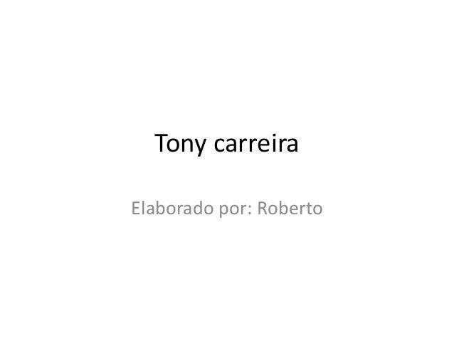 Tony carreiraElaborado por: Roberto