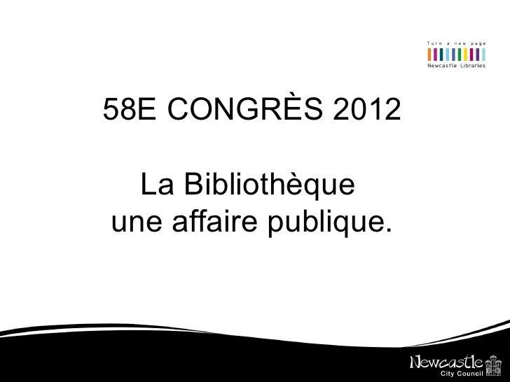 58E CONGRÈS 2012  La Bibliothèqueune affaire publique.