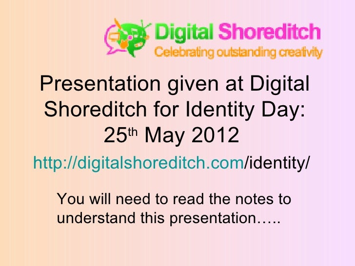 Presentation given at DigitalShoreditch for Identity Day:      25th May 2012http://digitalshoreditch.com/identity/   You w...