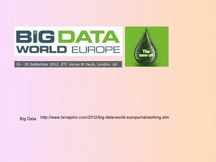 Big Data   http://www.terrapinn.com/2012/big-data-world-europe/networking.stm