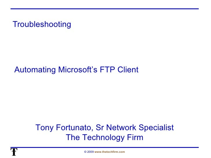 Troubleshooting Tony Fortunato, Sr Network Specialist The Technology Firm Automating Microsoft's FTP Client