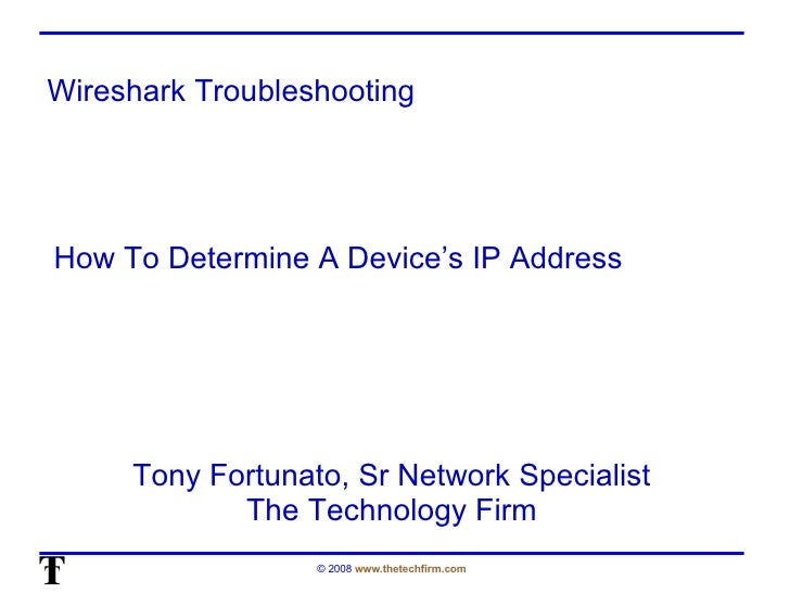 Wireshark Troubleshooting Tony Fortunato, Sr Network Specialist The Technology Firm How To Determine A Device's IP Address