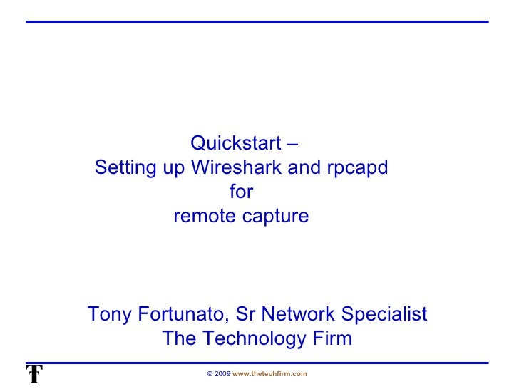 Quickstart – Setting up Wireshark and rpcapd  for  remote capture  Tony Fortunato, Sr Network Specialist The Technology Firm