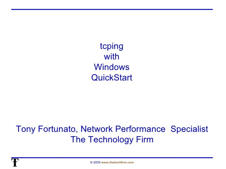 tcping  with  Windows  QuickStart  Tony Fortunato, Network Performance  Specialist The Technology Firm