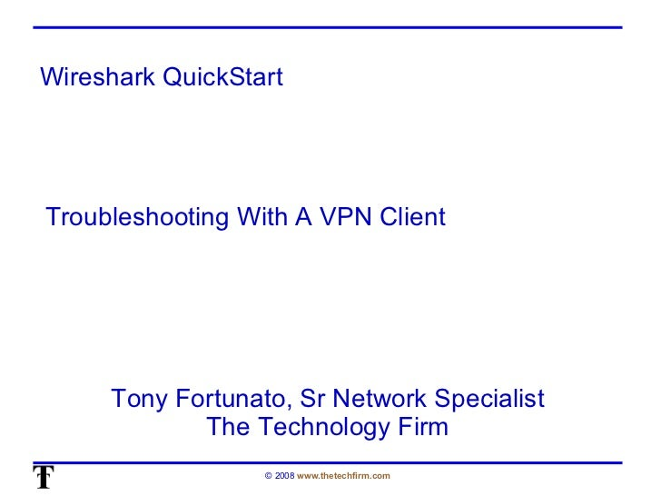 Wireshark QuickStart Tony Fortunato, Sr Network Specialist The Technology Firm Troubleshooting With A VPN Client