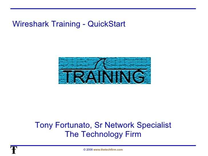 Wireshark Training - QuickStart Tony Fortunato, Sr Network Specialist The Technology Firm