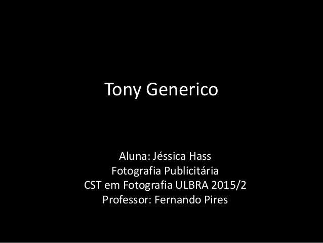 Tony Generico Aluna: Jéssica Hass Fotografia Publicitária CST em Fotografia ULBRA 2015/2 Professor: Fernando Pires