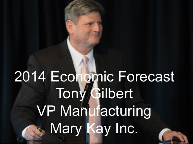 2014 Economic Forecast Tony Gilbert VP Manufacturing Mary Kay Inc.