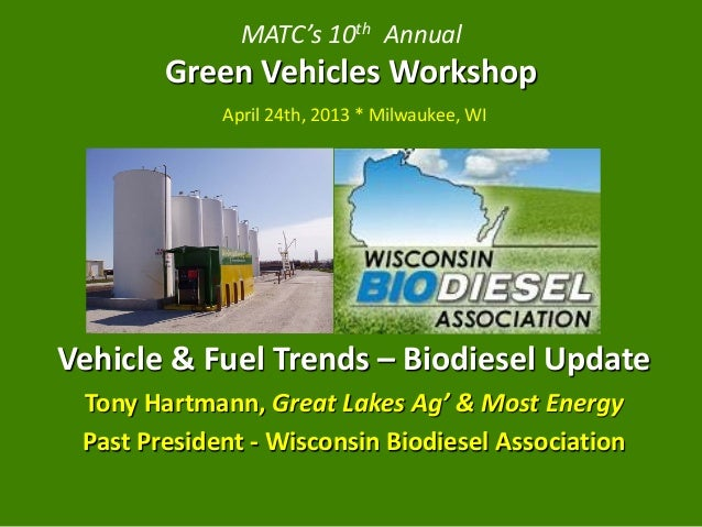 MATC's 10th AnnualGreen Vehicles WorkshopApril 24th, 2013 * Milwaukee, WIVehicle & Fuel Trends – Biodiesel UpdateTony Hart...