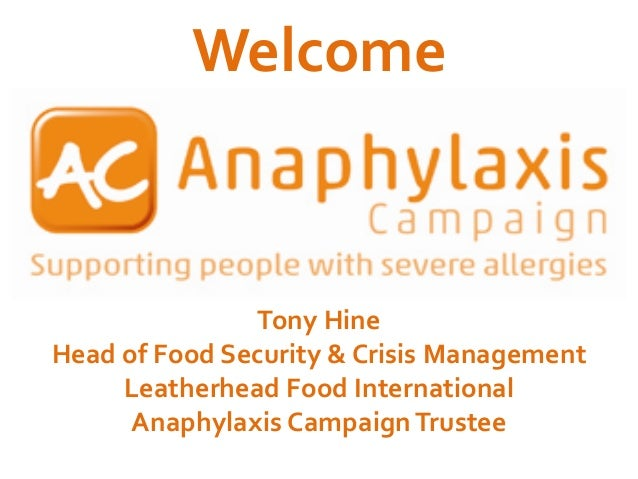 Welcome  Tony Hine Head of Food Security & Crisis Management Leatherhead Food International Anaphylaxis Campaign Trustee
