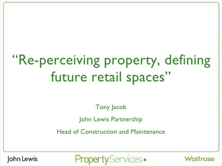 '' Re-perceiving property, defining future retail spaces'' Tony Jacob John Lewis Partnership Head of Construction and Main...