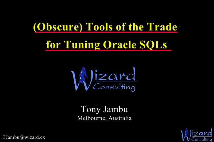 (Obscure) Tools of the Trade   for Tuning Oracle SQLs   [email_address] Tony Jambu Melbourne, Australia